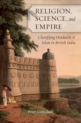 Religion, Science, and Empire: Classifying Hinduism and Islam in British India (Hardback)