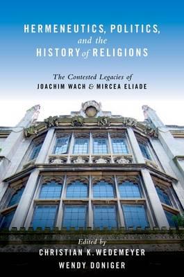 Hermeneutics, Politics, and the History of Religions: The Contested Legacies of Joachim Wach and Mircea Eliade (Paperback)