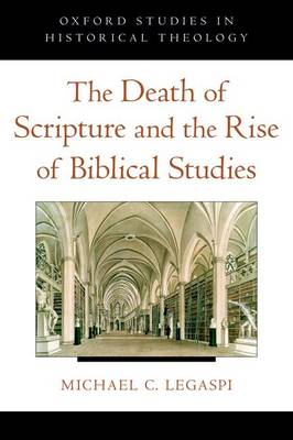 The Death of Scripture and the Rise of Biblical Studies - Oxford Studies in Historical Theology (Hardback)