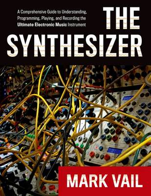 The Synthesizer: A Comprehensive Guide to Understanding, Programming, Playing, and Recording the Ultimate Electronic Music Instrument (Paperback)