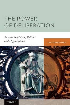 The Power of Deliberation: International Law, Politics and Organizations (Hardback)