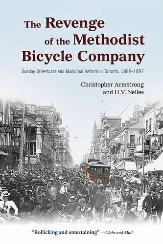 The Revenge of the Methodist Bicycle Company: Sunday Streetcars and Municipal Reform in Toronto, 1888 - 1897 - Wynford Books (Paperback)