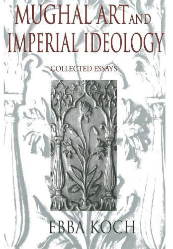 Mughal Art and Imperial Ideology: Collected Essays (Hardback)