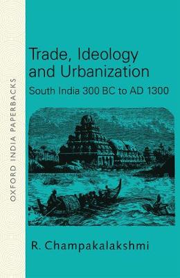 Trade, Ideology and Urbanization: South India 300 BC to AD 1300 - Oxford India Paperbacks (Paperback)