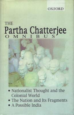 The Partha Chatterjee Omnibus: Comprising Nationalist Thought and the Colonial World, The Nation and its Fragments, and A Possible India (Hardback)