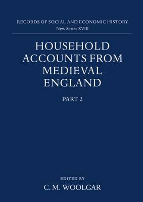 Household Accounts from Medieval England: Part 2: Diet Accounts (ii), Cash, Corn and Stock Accounts, Wardrobe Accounts, Catalogue - Household Accounts from Medieval England 18 (Hardback)