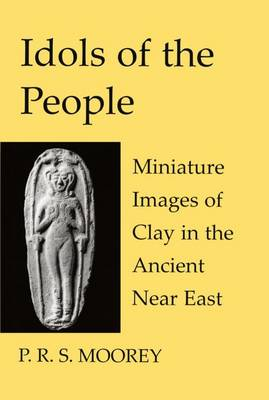 Idols of the People: Miniature Images of Clay in the Ancient Near East - Schweich Lectures on Biblical Archaeology (Hardback)