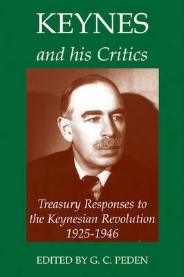 Keynes and his Critics: Treasury Responses to the Keynesian Revolution, 1925-1946 - Records of Social and Economic History 36 (Hardback)