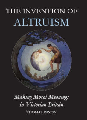 The Invention of Altruism: Making Moral Meanings in Victorian Britain - British Academy Postdoctoral Fellowship Monographs (Hardback)