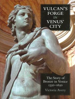 Vulcan's Forge in Venus' City: The Story of Bronze in Venice, 1350-1650 - British Academy Postdoctoral Fellowship Monographs (Hardback)