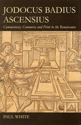 Jodocus Badius Ascensius: Commentary, Commerce and Print in the Renaissance - British Academy Postdoctoral Fellowship Monographs (Hardback)