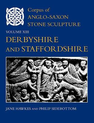Corpus of Anglo-Saxon Stone Sculpture, Volume XIII: Derbyshire and Staffordshire - Corpus of Anglo-Saxon Stone Sculpture 13 (Hardback)