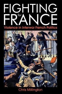 Fighting for France: Violence in Interwar French Politics - British Academy Monographs Series (Hardback)