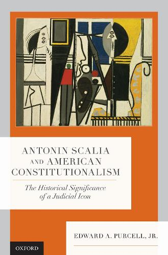 Antonin Scalia and American Constitutionalism: The Historical Significance of a Judicial Icon (Hardback)