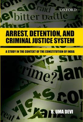Arrest, Detention, and Criminal Justice System: Arrest, Detention, and Criminal Justice System: A Study in the Context of the Constitution of India - Arrest, Detention, and Criminal Justice System (Hardback)