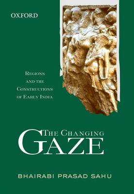 The Changing Gaze: Regions and the Constructions of Early India (Hardback)