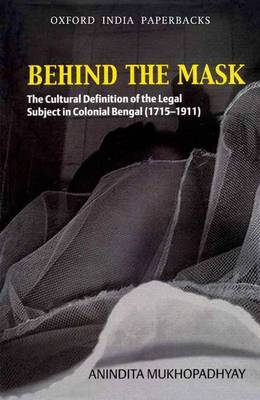 Behind the Mask: The Cultural Definition of the Legal Subject in Colonial Bengal (1715-1911) (Hardback)