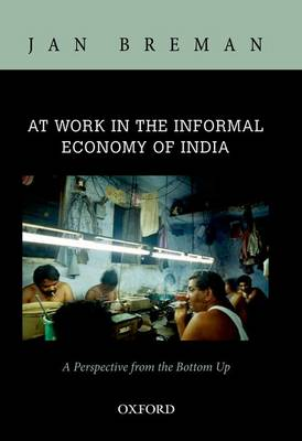 At Work in the Informal Economy of India: A Perspective from the Bottom Up (Hardback)