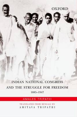 Indian National Congress and the Struggle for Freedom: 1885-1947 (Hardback)