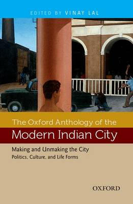 The Oxford Anthology of the Modern Indian City: Volume II: Making and Unmaking the City-Politics, Culture, and Life Forms (Hardback)