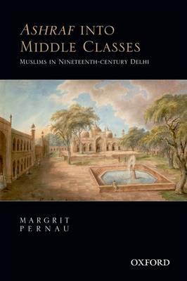 Ashraf into Middle Classes: Muslims in Nineteenth-century Delhi (Hardback)