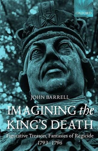 Imagining the King's Death: Figurative Treason, Fantasies of Regicide, 1793-1796 (Hardback)