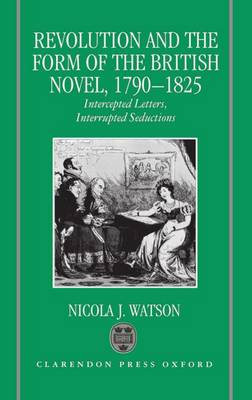 Revolution and the Form of the British Novel, 1790-1825: Intercepted Letters, Interrupted Seductions (Hardback)