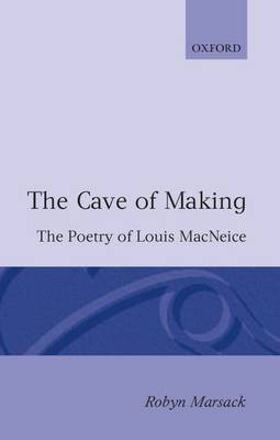The Cave of Making: The Poetry of Louis MacNeice - Oxford English Monographs (Paperback)