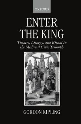 Enter the King: Theatre, Liturgy, and Ritual in the Medieval Civic Triumph (Hardback)