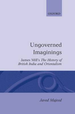 Ungoverned Imaginings: James Mill's The History of British India and Orientalism - Oxford English Monographs (Hardback)