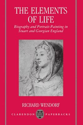 The Elements of Life: Biography and Portrait-Painting in Stuart and Georgian England - Clarendon Paperbacks (Paperback)