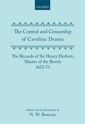 The Control and Censorship of Caroline Drama: The Records of Sir Henry Herbert, Master of the Revels, 1623-73 (Hardback)