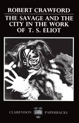 The Savage and the City in the Work of T. S. Eliot - Oxford English Monographs (Paperback)