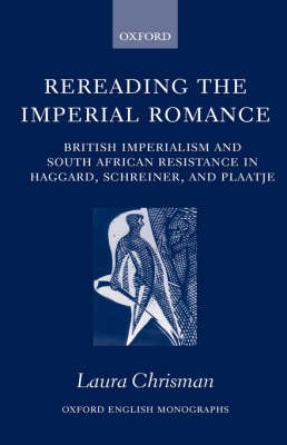 Rereading the Imperial Romance: British Imperialism and South African Resistance in Haggard, Schreiner, and Plaatje - Oxford English Monographs (Hardback)
