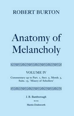 Robert Burton: The Anatomy of Melancholy: Volume IV: Commentary up to Part 1, Section 2, Member 3, Subsection 15, 'Misery of Schollers' - Robert Burton: The Anatomy of Melancholy (Hardback)