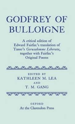 Godfrey of Bulloigne: A Critical Edition of Edward Fairfax's Translation of Tasso's `Gerusalemme Liberata', together with Fairfax's Original Poems - Oxford English Texts (Hardback)