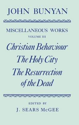 The Miscellaneous Works of John Bunyan: Volume III: Christian Behaviour, The Holy City, The Resurrection of the Dead - Oxford English Texts (Hardback)