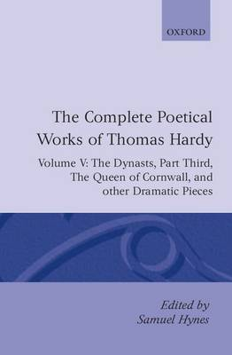 The Complete Poetical Works of Thomas Hardy: Volume V: The Dynasts, Part Third; The Famous Tragedy of the Queen of Cornwall; The Play of 'Saint George'; 'O Jan, O Jan, O Jan' - Oxford English Texts (Hardback)
