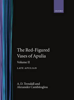 The The Red-Figured Vases of Apulia: The Red-Figured Vases of Apulia.: Volume 2: Late Apulia Late Apulian Volume 2 - Oxford Monographs on Classical Archaeology (Hardback)