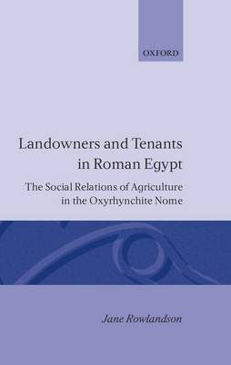 Landowners and Tenants in Roman Egypt: The Social Relations of Agriculture in the Oxyrhynchite Nome - Oxford Classical Monographs (Hardback)