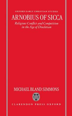 Arnobius of Sicca: Religious Conflict and Competition in the Age of Diocletian - Oxford Early Christian Studies (Hardback)