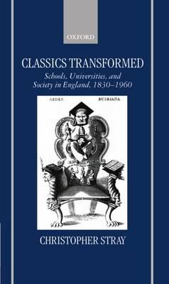 Classics Transformed: Schools, Universities, and Society in England, 1830-1960 (Hardback)
