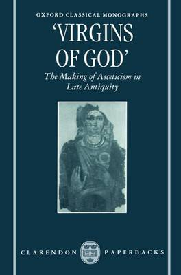 'Virgins of God': The Making of Asceticism in Late Antiquity - Oxford Classical Monographs (Paperback)