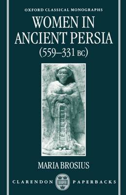 Women in Ancient Persia, 559-331 BC - Oxford Classical Monographs (Paperback)