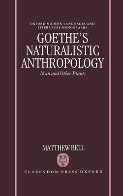Goethe's Naturalistic Anthropology: Man and Other Plants - Oxford Modern Languages and Literature Monographs (Hardback)