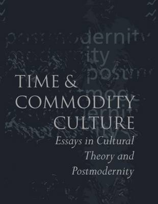 Time and Commodity Culture: Essays on Cultural Theory and Postmodernity (Hardback)