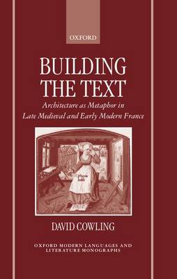 Building the Text: Architecture as Metaphor in Late Medieval and Early Modern France - Oxford Modern Languages and Literature Monographs (Hardback)
