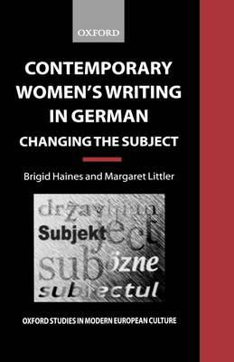 Contemporary Women's Writing in German: Changing the Subject - Oxford Studies in Modern European Culture (Hardback)