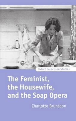 The Feminist, the Housewife, and the Soap Opera - Oxford Television Studies (Hardback)