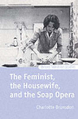 The Feminist, the Housewife, and the Soap Opera - Oxford Television Studies (Paperback)
